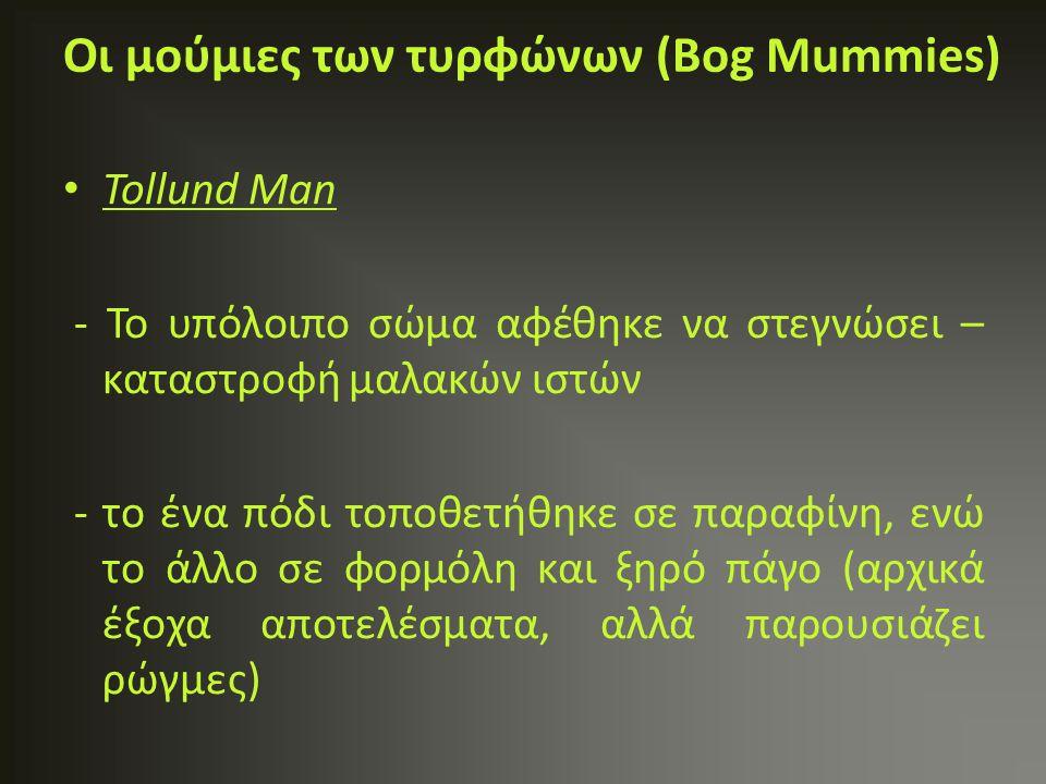 Tollund Man - To υπόλοιπο σώμα αφέθηκε να στεγνώσει – καταστροφή μαλακών ιστών - το ένα πόδι τοποθετήθηκε σε παραφίνη, ενώ το άλλο σε φορμόλη και ξηρό