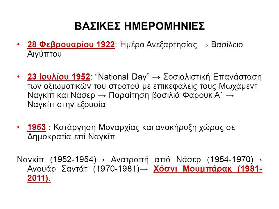ΒΑΣΙΚΕΣ ΗΜΕΡΟΜΗΝΙΕΣ 28 Φεβρουαρίου 1922: Ημέρα Ανεξαρτησίας → Βασίλειο Αιγύπτου 23 Ιουλίου 1952: National Day → Σοσιαλιστική Επανάσταση των αξιωματικών του στρατού με επικεφαλείς τους Μωχάμεντ Ναγκίπ και Νάσερ → Παραίτηση βασιλιά Φαρούκ Α΄ → Ναγκίπ στην εξουσία 1953 : Κατάργηση Μοναρχίας και ανακήρυξη χώρας σε Δημοκρατία επί Ναγκίπ Ναγκίπ (1952-1954)→ Ανατροπή από Νάσερ (1954-1970)→ Ανουάρ Σαντάτ (1970-1981)→ Χόσνι Μουμπάρακ (1981- 2011).