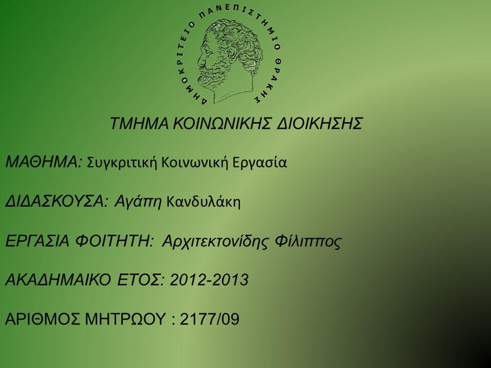 ΜΑΘΗΜΑ: Συγκριτική Κοινωνική Εργασία ΔΙΔΑΣΚΟΥΣΑ: Αγάπη Κανδυλάκη ΕΡΓΑΣΙΑ ΦΟΙΤΗΤΗ: Αρχιτεκτονίδης Φίλιππος ΑΚΑΔΗΜΑΙΚΟ ΕΤΟΣ: 2012-2013 ΑΡΙΘΜΟΣ ΜΗΤΡΩΟΥ : 2177/09 ΤΜΗΜΑ ΚΟΙΝΩΝΙΚΗΣ ΔΙΟΙΚΗΣΗΣ