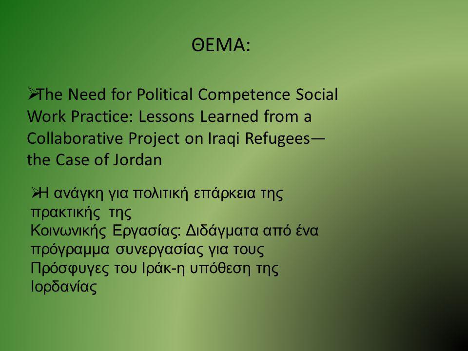 ΘΕΜΑ:  The Need for Political Competence Social Work Practice: Lessons Learned from a Collaborative Project on Iraqi Refugees— the Case of Jordan  Η ανάγκη για πολιτική επάρκεια της πρακτικής της Κοινωνικής Εργασίας: Διδάγματα από ένα πρόγραμμα συνεργασίας για τους Πρόσφυγες του Ιράκ-η υπόθεση της Ιορδανίας