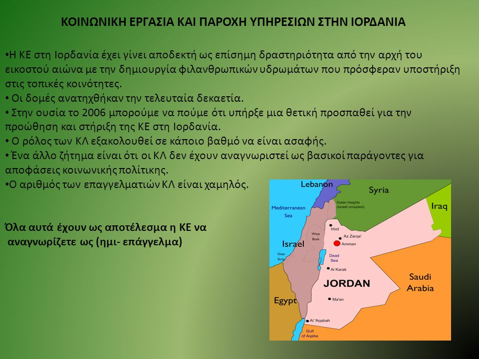 ΚΟΙΝΩΝΙΚΗ ΕΡΓΑΣΙΑ ΚΑΙ ΠΑΡΟΧΗ ΥΠΗΡΕΣΙΩΝ ΣΤΗΝ ΙΟΡΔΑΝΙΑ Η ΚΕ στη Ιορδανία έχει γίνει αποδεκτή ως επίσημη δραστηριότητα από την αρχή του εικοστού αιώνα με την δημιουργία φιλανθρωπικών υδρωμάτων που πρόσφεραν υποστήριξη στις τοπικές κοινότητες.
