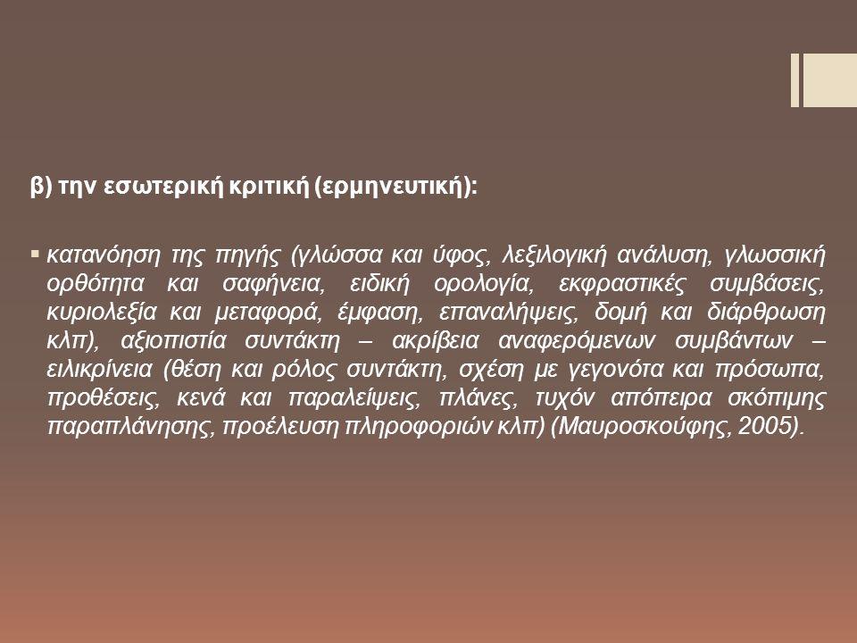 β) την εσωτερική κριτική (ερμηνευτική):  κατανόηση της πηγής (γλώσσα και ύφος, λεξιλογική ανάλυση, γλωσσική ορθότητα και σαφήνεια, ειδική ορολογία, εκφραστικές συμβάσεις, κυριολεξία και μεταφορά, έμφαση, επαναλήψεις, δομή και διάρθρωση κλπ), αξιοπιστία συντάκτη – ακρίβεια αναφερόμενων συμβάντων – ειλικρίνεια (θέση και ρόλος συντάκτη, σχέση με γεγονότα και πρόσωπα, προθέσεις, κενά και παραλείψεις, πλάνες, τυχόν απόπειρα σκόπιμης παραπλάνησης, προέλευση πληροφοριών κλπ) (Μαυροσκούφης, 2005).