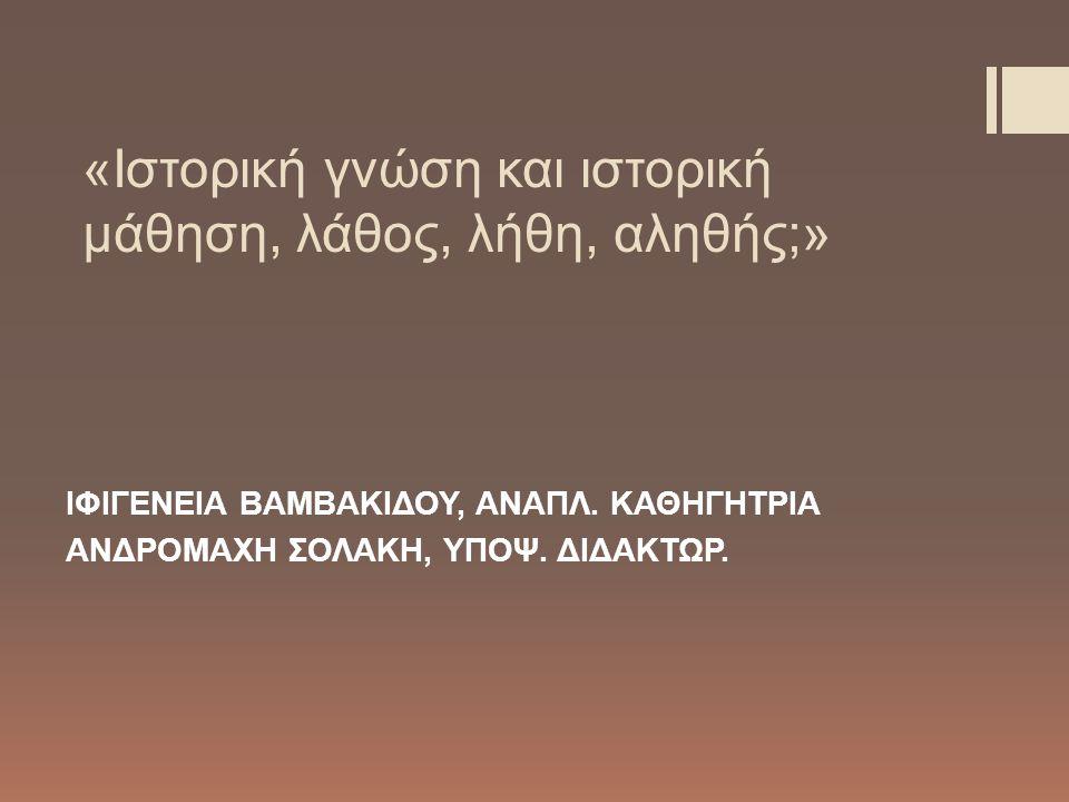 «Ιστορική γνώση και ιστορική μάθηση, λάθος, λήθη, αληθής;» ΙΦΙΓΕΝΕΙΑ ΒΑΜΒΑΚΙΔΟΥ, ΑΝΑΠΛ.