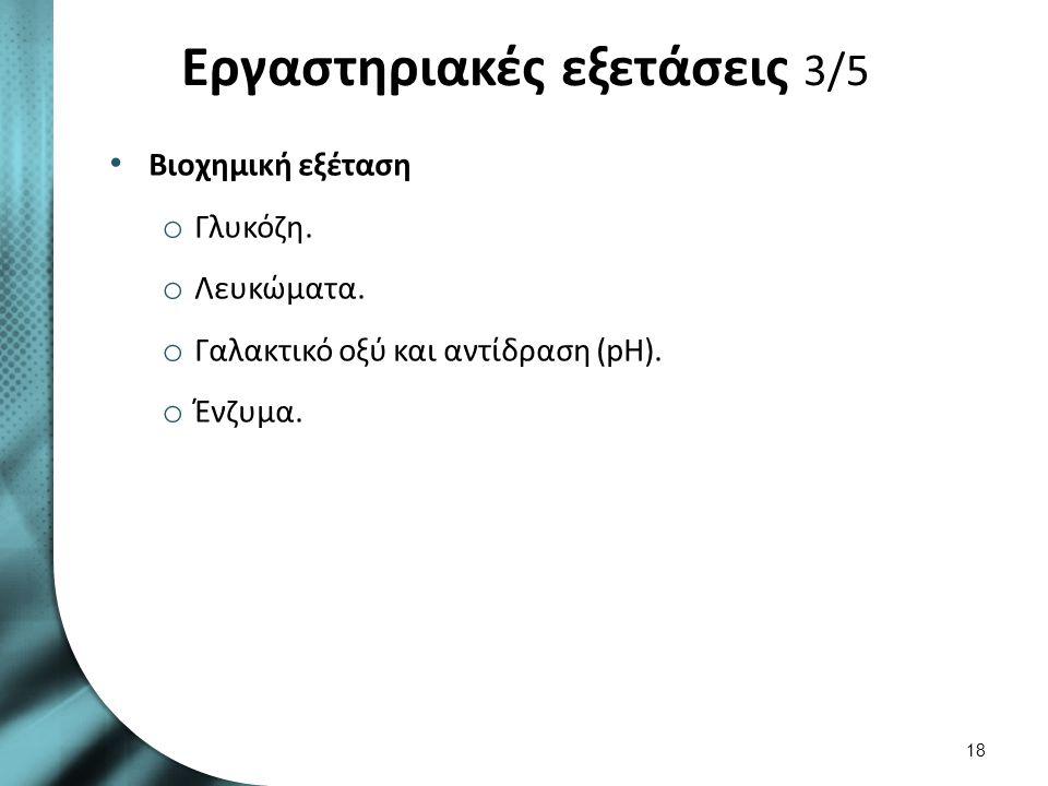 Εργαστηριακές εξετάσεις 3/5 Βιοχημική εξέταση o Γλυκόζη. o Λευκώματα. o Γαλακτικό οξύ και αντίδραση (pH). o Ένζυμα. 18