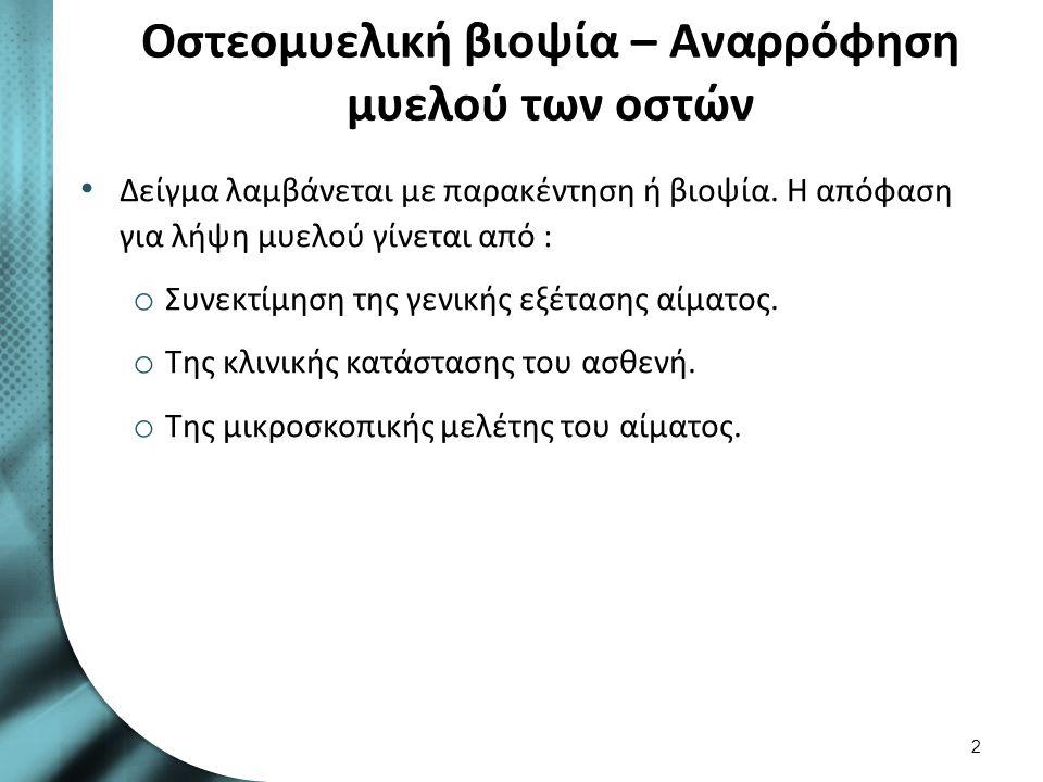 Οστεομυελική βιοψία – Αναρρόφηση μυελού των οστών Δείγμα λαμβάνεται με παρακέντηση ή βιοψία. Η απόφαση για λήψη μυελού γίνεται από : o Συνεκτίμηση της