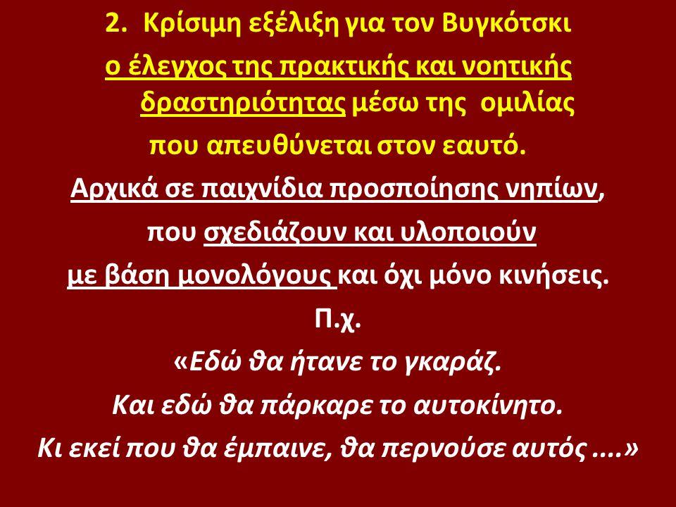2.Κρίσιμη εξέλιξη για τον Βυγκότσκι ο έλεγχος της πρακτικής και νοητικής δραστηριότητας μέσω της ομιλίας που απευθύνεται στον εαυτό. Αρχικά σε παιχνίδ