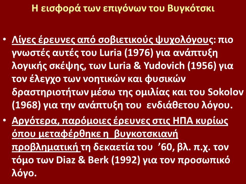 Η εισφορά των επιγόνων του Βυγκότσκι Λίγες έρευνες από σοβιετικούς ψυχολόγους: πιο γνωστές αυτές του Luria (1976) για ανάπτυξη λογικής σκέψης, των Luria & Yudovich (1956) για τον έλεγχο των νοητικών και φυσικών δραστηριοτήτων μέσω της ομιλίας και του Sokolov (1968) για την ανάπτυξη του ενδιάθετου λόγου.