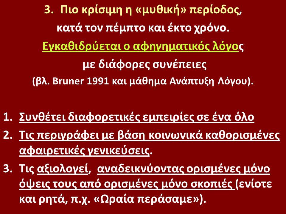 3.Πιο κρίσιμη η «μυθική» περίοδος, κατά τον πέμπτο και έκτο χρόνο. Εγκαθιδρύεται ο αφηγηματικός λόγος με διάφορες συνέπειες (βλ. Bruner 1991 και μάθημ