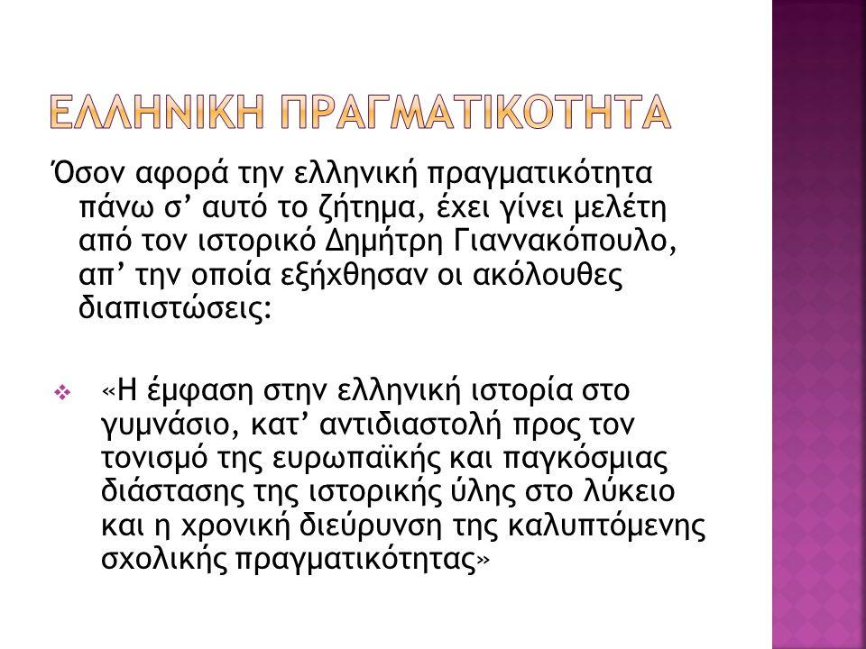Όσον αφορά την ελληνική πραγματικότητα πάνω σ' αυτό το ζήτημα, έχει γίνει μελέτη από τον ιστορικό Δημήτρη Γιαννακόπουλο, απ' την οποία εξήχθησαν οι ακόλουθες διαπιστώσεις:  «Η έμφαση στην ελληνική ιστορία στο γυμνάσιο, κατ' αντιδιαστολή προς τον τονισμό της ευρωπαϊκής και παγκόσμιας διάστασης της ιστορικής ύλης στο λύκειο και η χρονική διεύρυνση της καλυπτόμενης σχολικής πραγματικότητας»