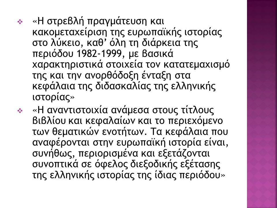  «Η στρεβλή πραγμάτευση και κακομεταχείριση της ευρωπαϊκής ιστορίας στο λύκειο, καθ' όλη τη διάρκεια της περιόδου 1982-1999, με βασικά χαρακτηριστικά στοιχεία τον κατατεμαχισμό της και την ανορθόδοξη ένταξη στα κεφάλαια της διδασκαλίας της ελληνικής ιστορίας»  «Η αναντιστοιχία ανάμεσα στους τίτλους βιβλίου και κεφαλαίων και το περιεχόμενο των θεματικών ενοτήτων.
