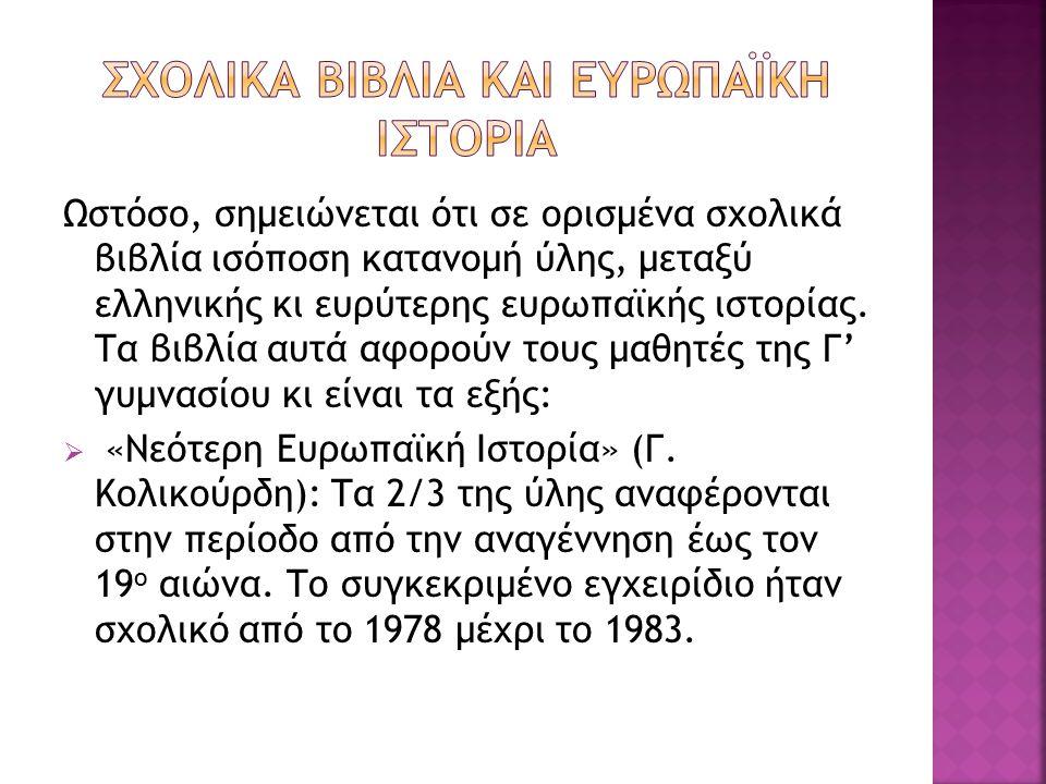 Ωστόσο, σημειώνεται ότι σε ορισμένα σχολικά βιβλία ισόποση κατανομή ύλης, μεταξύ ελληνικής κι ευρύτερης ευρωπαϊκής ιστορίας.