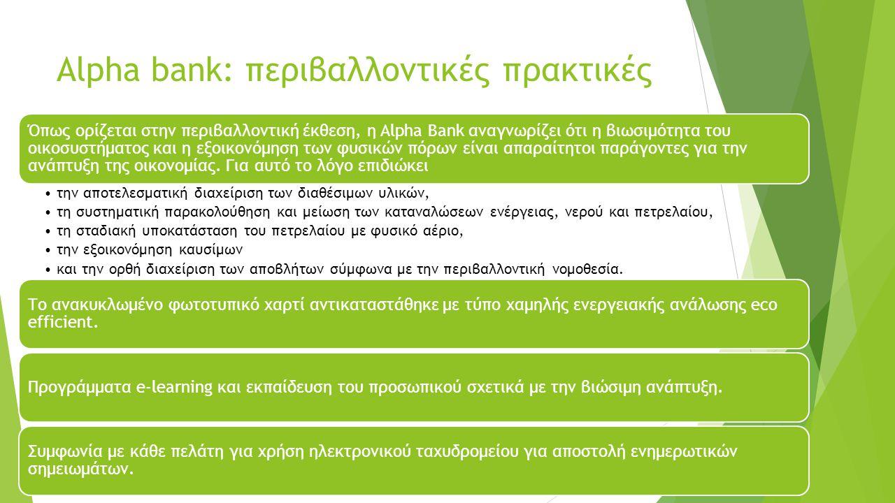 Alpha bank: περιβαλλοντικές πρακτικές Όπως ορίζεται στην περιβαλλοντική έκθεση, η Alpha Bank αναγνωρίζει ότι η βιωσιμότητα του οικοσυστήματος και η εξοικονόμηση των φυσικών πόρων είναι απαραίτητοι παράγοντες για την ανάπτυξη της οικονομίας.