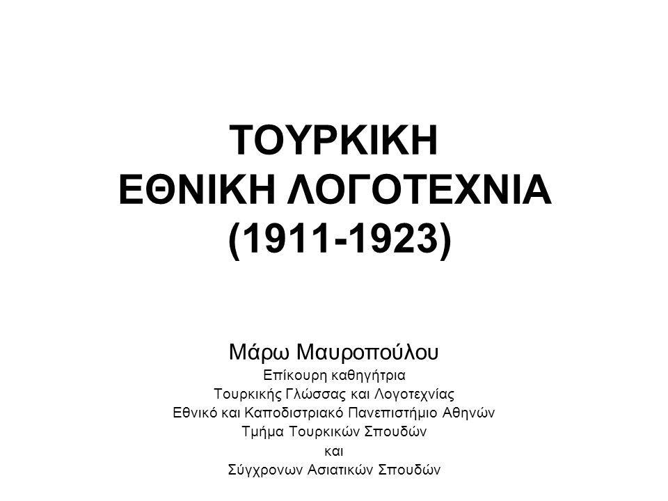 ΤΟΥΡΚΙΚΗ ΕΘΝΙΚΗ ΛΟΓΟΤΕΧΝΙΑ (1911-1923) Μάρω Μαυροπούλου Επίκουρη καθηγήτρια Τουρκικής Γλώσσας και Λογοτεχνίας Εθνικό και Καποδιστριακό Πανεπιστήμιο Αθ