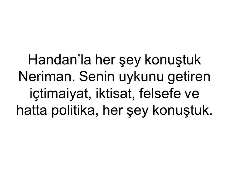Handan'la her şey konuştuk Neriman. Senin uykunu getiren içtimaiyat, iktisat, felsefe ve hatta politika, her şey konuştuk.