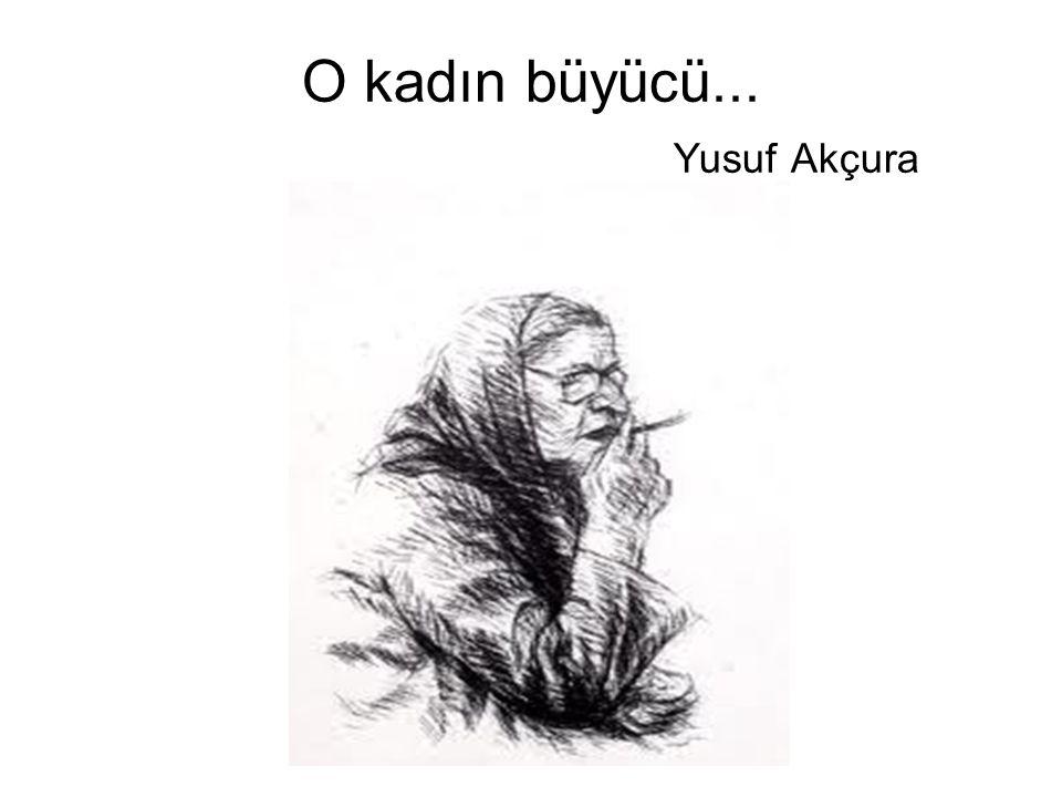 O kadın büyücü... Yusuf Akçura