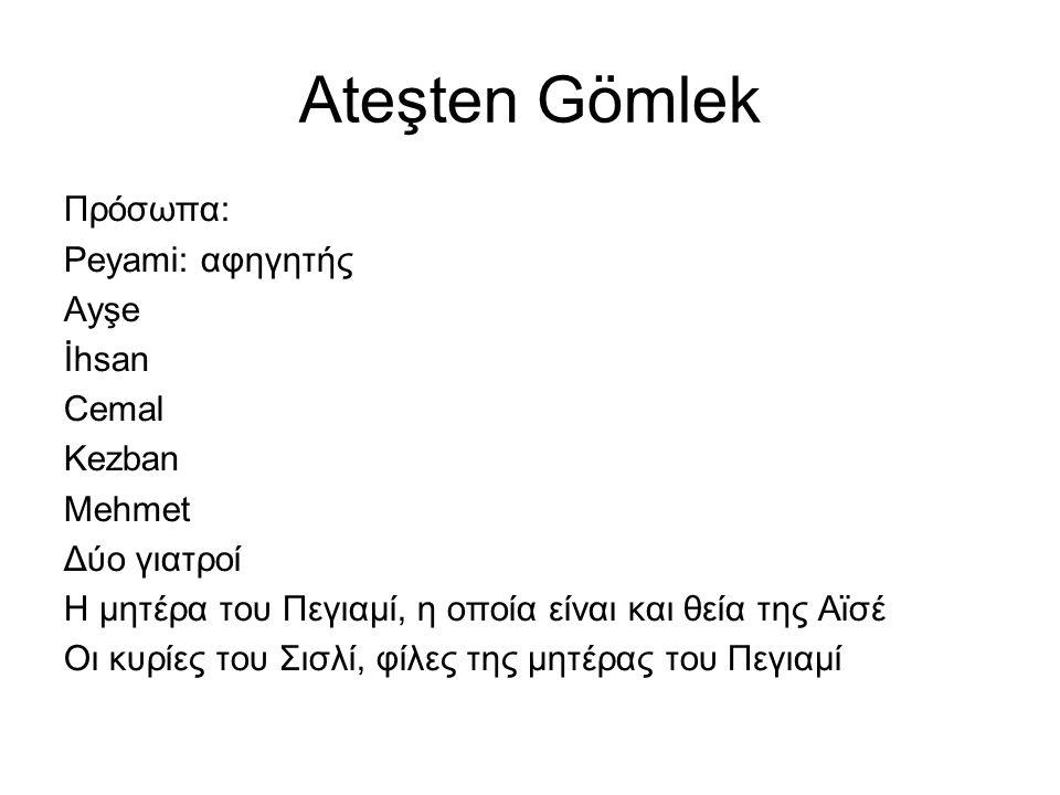 Ateşten Gömlek Πρόσωπα: Peyami: αφηγητής Ayşe İhsan Cemal Kezban Mehmet Δύο γιατροί Η μητέρα του Πεγιαμί, η οποία είναι και θεία της Αϊσέ Οι κυρίες του Σισλί, φίλες της μητέρας του Πεγιαμί