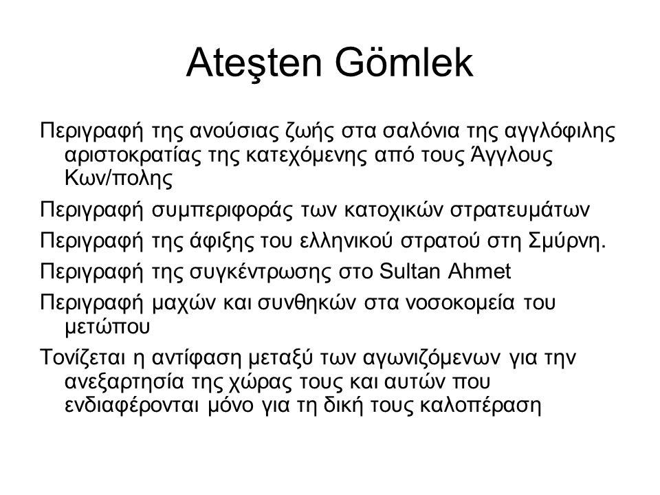 Ateşten Gömlek Περιγραφή της ανούσιας ζωής στα σαλόνια της αγγλόφιλης αριστοκρατίας της κατεχόμενης από τους Άγγλους Κων/πολης Περιγραφή συμπεριφοράς των κατοχικών στρατευμάτων Περιγραφή της άφιξης του ελληνικού στρατού στη Σμύρνη.
