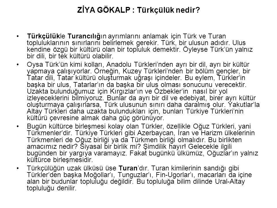 ZİYA GÖKALP : Türkçülük nedir? Türkçülükle Turancılığın ayrımlarını anlamak için Türk ve Turan topluluklarının sınırlarını belirlemek gerekir. Türk, b