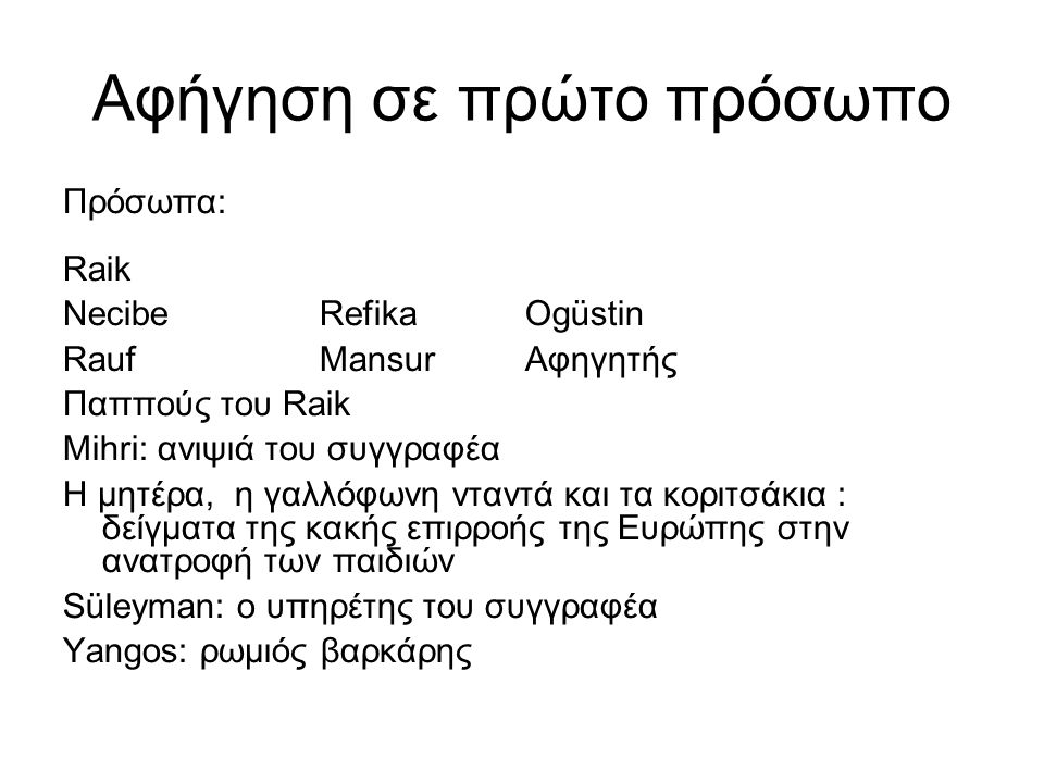 Αφήγηση σε πρώτο πρόσωπο Πρόσωπα: Raik NecibeRefikaΟgüstin RaufMansurΑφηγητής Παππούς του Raik Μihri: ανιψιά του συγγραφέα Η μητέρα, η γαλλόφωνη νταντ