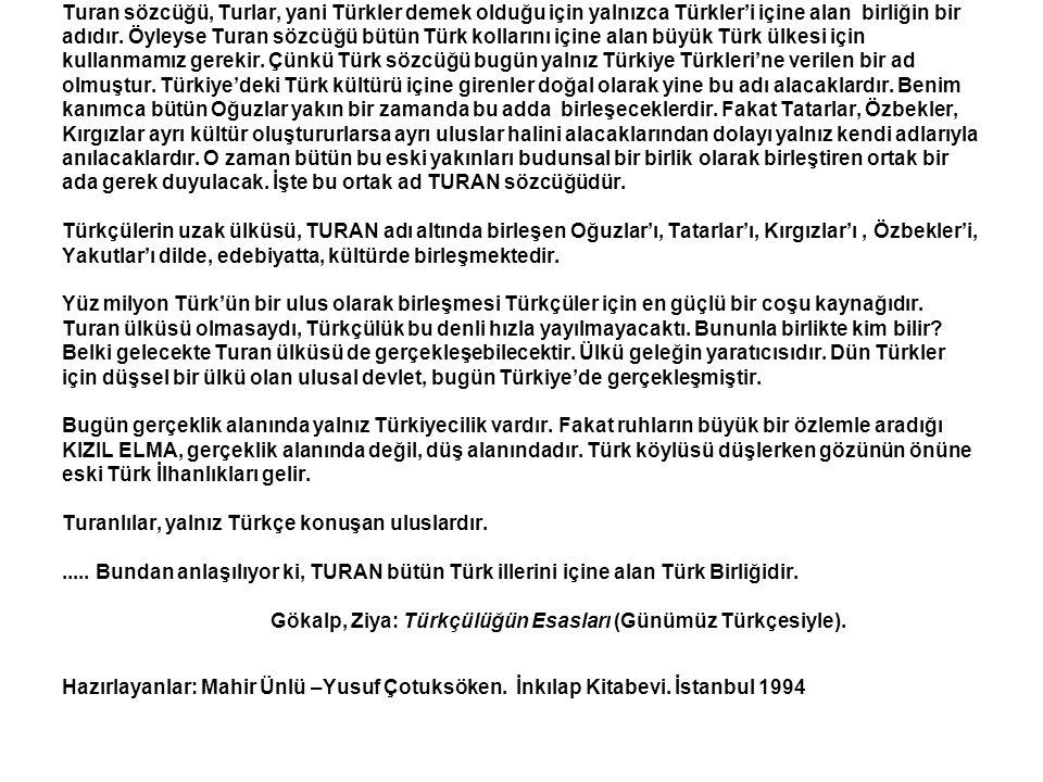 (devam) Turan sözcüğü, Turlar, yani Türkler demek olduğu için yalnızca Türkler'i içine alan birliğin bir adıdır. Öyleyse Turan sözcüğü bütün Türk koll