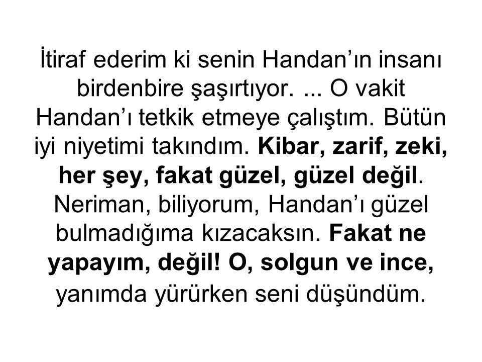 İtiraf ederim ki senin Handan'ın insanı birdenbire şaşırtıyor.... O vakit Handan'ı tetkik etmeye çalıştım. Bütün iyi niyetimi takındım. Kibar, zarif,