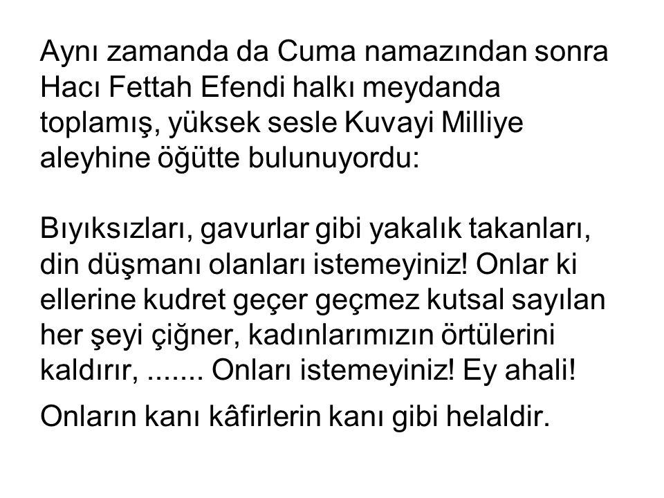 Aynı zamanda da Cuma namazından sonra Ηacı Fettah Efendi halkı meydanda toplamış, yüksek sesle Kuvayi Milliye aleyhine öğütte bulunuyordu: Bıyıksızlar