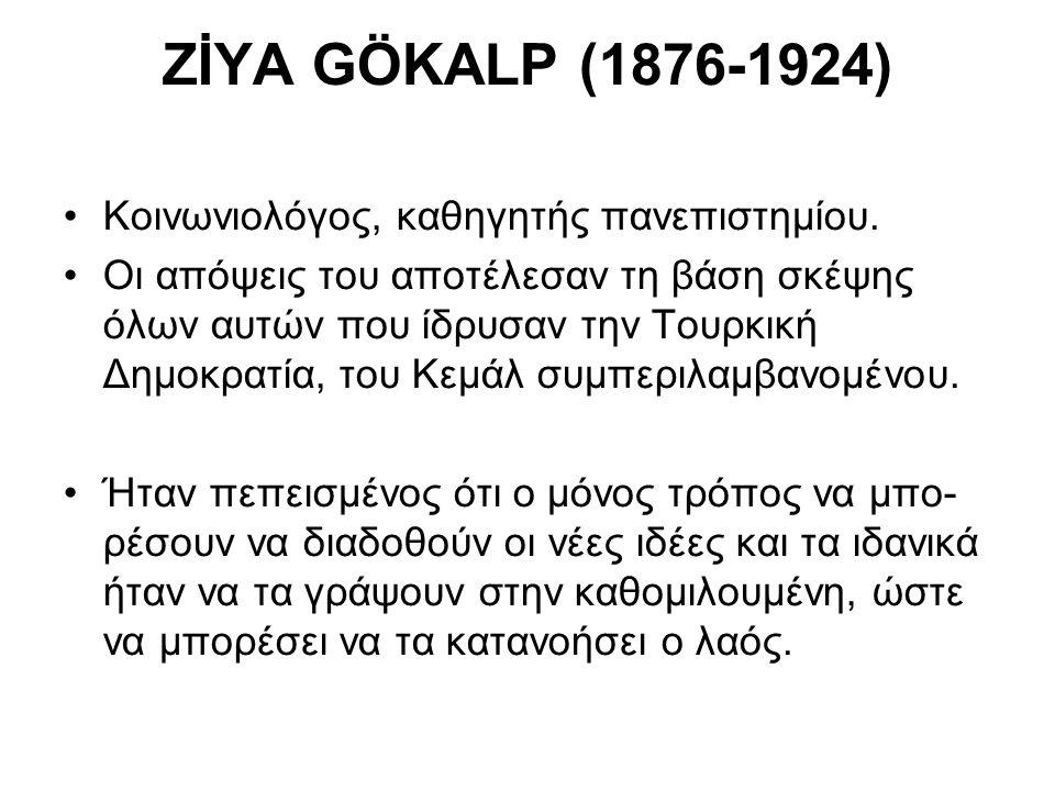 ZİYA GÖKALP (1876-1924) Κοινωνιολόγος, καθηγητής πανεπιστημίου. Οι απόψεις του αποτέλεσαν τη βάση σκέψης όλων αυτών που ίδρυσαν την Τουρκική Δημοκρατί