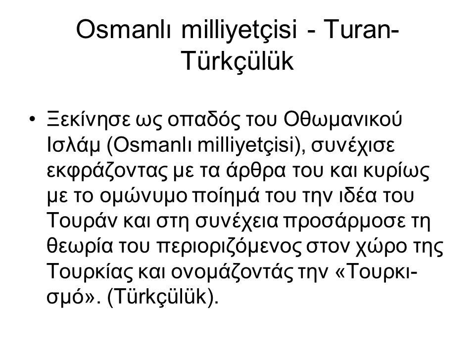 Osmanlı milliyetçisi - Turan- Türkçülük Ξεκίνησε ως οπαδός του Οθωμανικού Ισλάμ (Osmanlı milliyetçisi), συνέχισε εκφράζοντας με τα άρθρα του και κυρίως με το ομώνυμο ποίημά του την ιδέα του Τουράν και στη συνέχεια προσάρμοσε τη θεωρία του περιοριζόμενος στον χώρο της Τουρκίας και ονομάζοντάς την «Τουρκι- σμό».