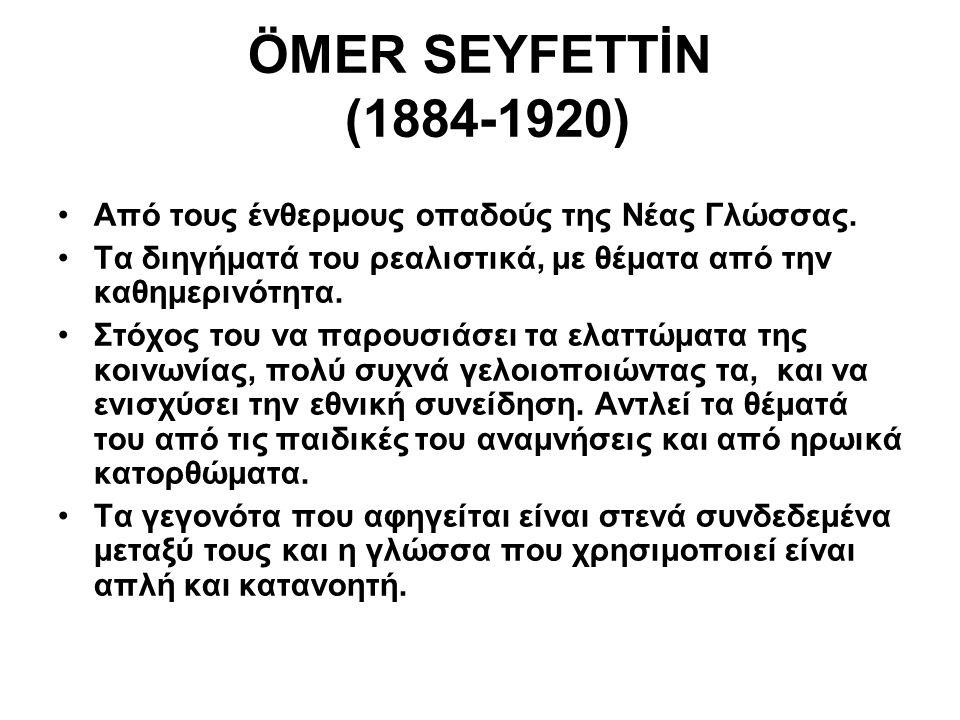 ÖMER SEYFETTİN (1884-1920) Από τους ένθερμους οπαδούς της Νέας Γλώσσας. Τα διηγήματά του ρεαλιστικά, με θέματα από την καθημερινότητα. Στόχος του να π
