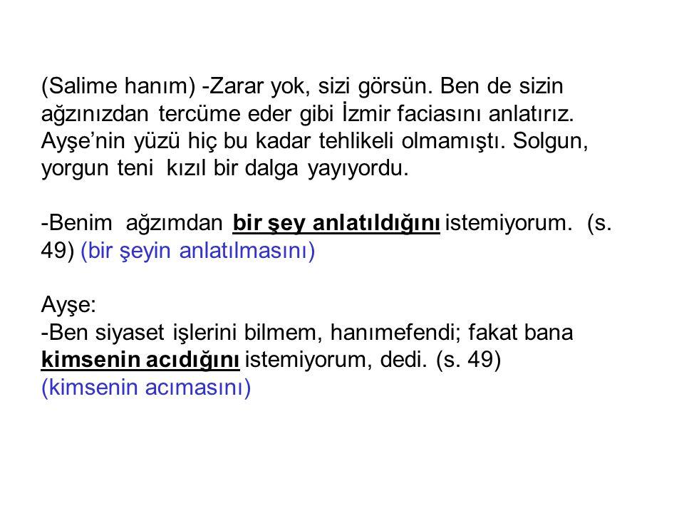 (Salime hanım) -Zarar yok, sizi görsün. Ben de sizin ağzınızdan tercüme eder gibi İzmir faciasını anlatırız. Ayşe'nin yüzü hiç bu kadar tehlikeli olma