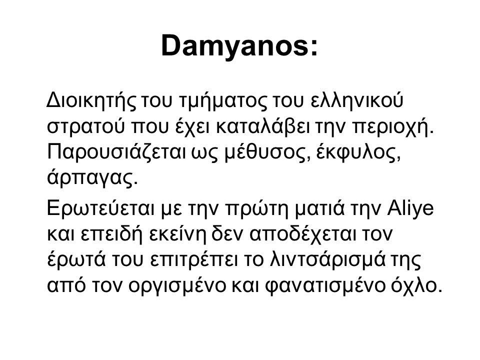 Damyanos: Διοικητής του τμήματος του ελληνικού στρατού που έχει καταλάβει την περιοχή. Παρουσιάζεται ως μέθυσος, έκφυλος, άρπαγας. Ερωτεύεται με την π
