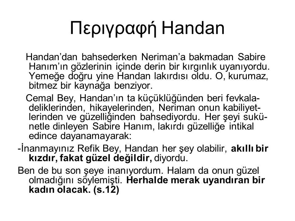 Περιγραφή Handan Handan'dan bahsederken Neriman'a bakmadan Sabire Hanım'ın gözlerinin içinde derin bir kırgınlık uyanıyordu. Yemeğe doğru yine Handan