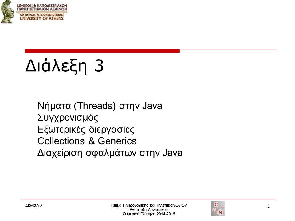 Διάλεξη 3 Τμήμα Πληροφορικής και Τηλεπικοινωνιών Ανάπτυξη Λογισμικού Χειμερινό Εξάμηνο 2014-2015 1 Διάλεξη 3 Νήματα (Threads) στην Java Συγχρονισμός Εξωτερικές διεργασίες Collections & Generics Διαχείριση σφαλμάτων στην Java