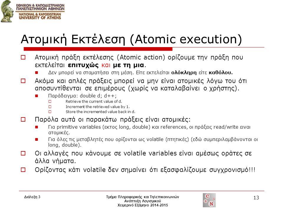 Διάλεξη 3 Τμήμα Πληροφορικής και Τηλεπικοινωνιών Ανάπτυξη Λογισμικού Χειμερινό Εξάμηνο 2014-2015 13 Ατομική Εκτέλεση (Atomic execution)  Ατομική πράξη εκτέλεσης (Atomic action) ορίζουμε την πράξη που εκτελείται επιτυχώς και με τη μια.