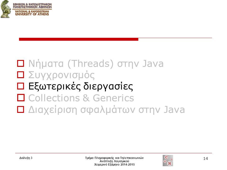 Διάλεξη 3 Τμήμα Πληροφορικής και Τηλεπικοινωνιών Ανάπτυξη Λογισμικού Χειμερινό Εξάμηνο 2014-2015 14  Νήματα (Threads) στην Java  Συγχρονισμός  Εξωτερικές διεργασίες  Collections & Generics  Διαχείριση σφαλμάτων στην Java