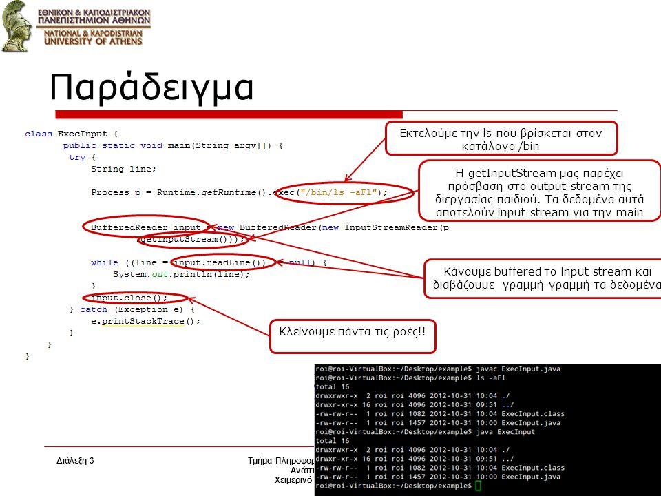 Διάλεξη 3 Τμήμα Πληροφορικής και Τηλεπικοινωνιών Ανάπτυξη Λογισμικού Χειμερινό Εξάμηνο 2014-2015 16 Παράδειγμα Εκτελούμε την ls που βρίσκεται στον κατάλογο /bin Η getInputStream μας παρέχει πρόσβαση στο output stream της διεργασίας παιδιού.