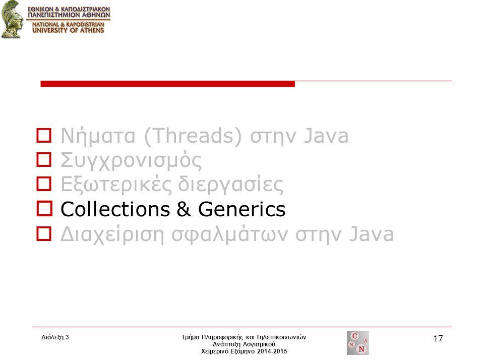 Διάλεξη 3 Τμήμα Πληροφορικής και Τηλεπικοινωνιών Ανάπτυξη Λογισμικού Χειμερινό Εξάμηνο 2014-2015 17  Νήματα (Threads) στην Java  Συγχρονισμός  Εξωτερικές διεργασίες  Collections & Generics  Διαχείριση σφαλμάτων στην Java