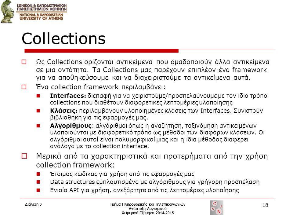 Διάλεξη 3 Τμήμα Πληροφορικής και Τηλεπικοινωνιών Ανάπτυξη Λογισμικού Χειμερινό Εξάμηνο 2014-2015 18 Collections  Ως Collections ορίζονται αντικείμενα που ομαδοποιούν άλλα αντικείμενα σε μια οντότητα.