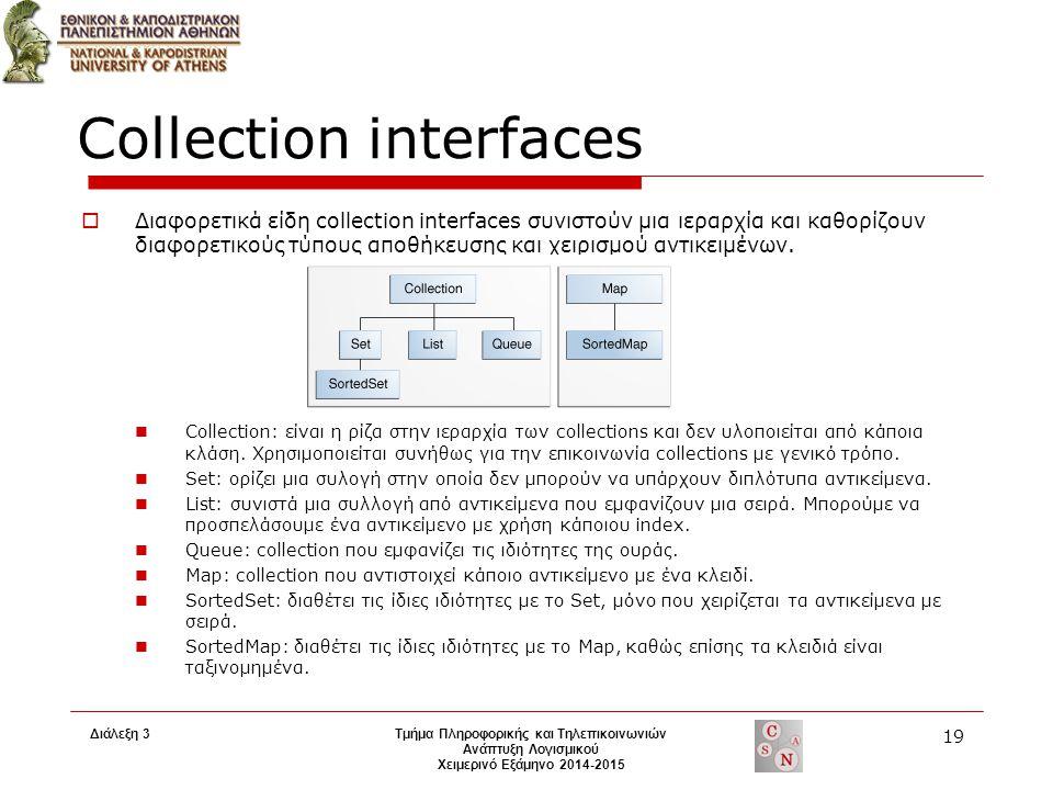 Διάλεξη 3 Τμήμα Πληροφορικής και Τηλεπικοινωνιών Ανάπτυξη Λογισμικού Χειμερινό Εξάμηνο 2014-2015 19 Collection interfaces  Διαφορετικά είδη collection interfaces συνιστούν μια ιεραρχία και καθορίζουν διαφορετικούς τύπους αποθήκευσης και χειρισμού αντικειμένων.