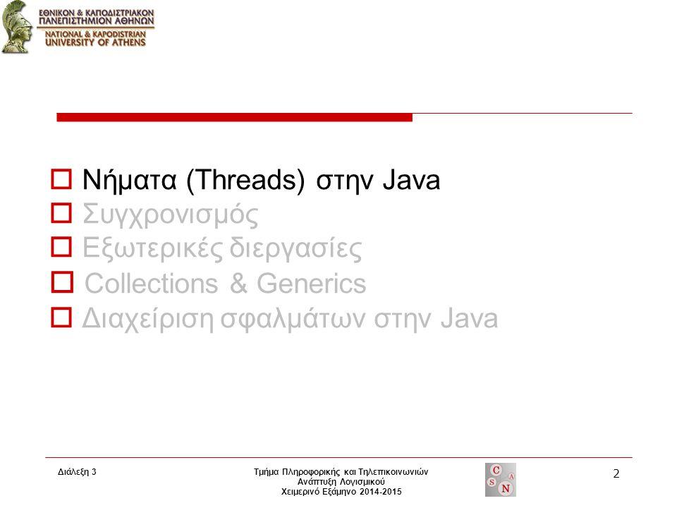 Διάλεξη 3 Τμήμα Πληροφορικής και Τηλεπικοινωνιών Ανάπτυξη Λογισμικού Χειμερινό Εξάμηνο 2014-2015 2  Νήματα (Threads) στην Java  Συγχρονισμός  Εξωτερικές διεργασίες  Collections & Generics  Διαχείριση σφαλμάτων στην Java