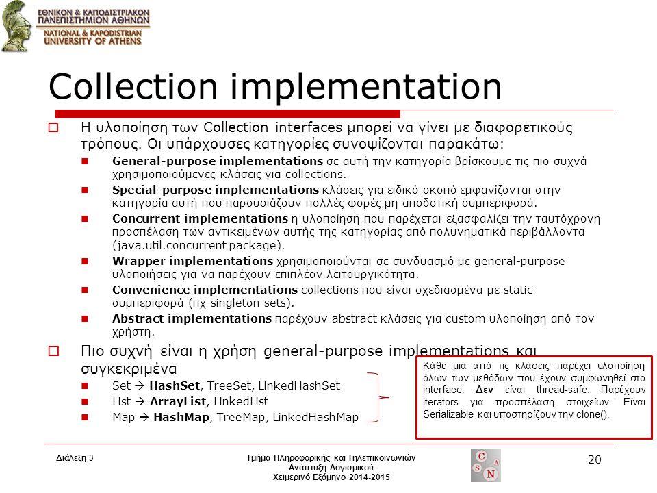 Διάλεξη 3 Τμήμα Πληροφορικής και Τηλεπικοινωνιών Ανάπτυξη Λογισμικού Χειμερινό Εξάμηνο 2014-2015 20 Collection implementation  Η υλοποίηση των Collection interfaces μπορεί να γίνει με διαφορετικούς τρόπους.