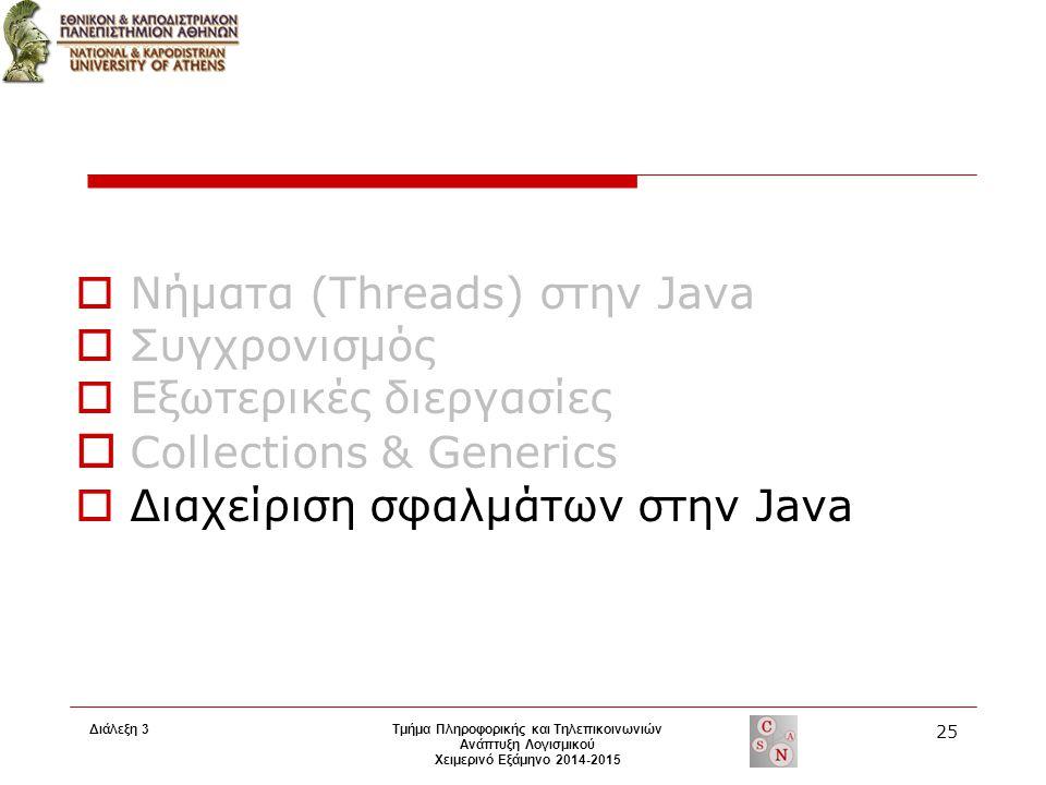 Διάλεξη 3 Τμήμα Πληροφορικής και Τηλεπικοινωνιών Ανάπτυξη Λογισμικού Χειμερινό Εξάμηνο 2014-2015 25  Νήματα (Threads) στην Java  Συγχρονισμός  Εξωτερικές διεργασίες  Collections & Generics  Διαχείριση σφαλμάτων στην Java