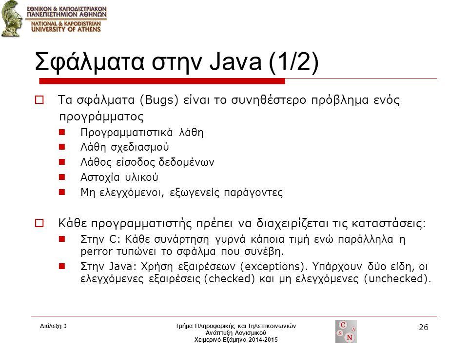 Διάλεξη 3 Τμήμα Πληροφορικής και Τηλεπικοινωνιών Ανάπτυξη Λογισμικού Χειμερινό Εξάμηνο 2014-2015 26 Σφάλματα στην Java (1/2)  Τα σφάλματα (Bugs) είναι το συνηθέστερο πρόβλημα ενός προγράμματος Προγραμματιστικά λάθη Λάθη σχεδιασμού Λάθος είσοδος δεδομένων Αστοχία υλικού Μη ελεγχόμενοι, εξωγενείς παράγοντες  Κάθε προγραμματιστής πρέπει να διαχειρίζεται τις καταστάσεις: Στην C: Κάθε συνάρτηση γυρνά κάποια τιμή ενώ παράλληλα η perror τυπώνει το σφάλμα που συνέβη.