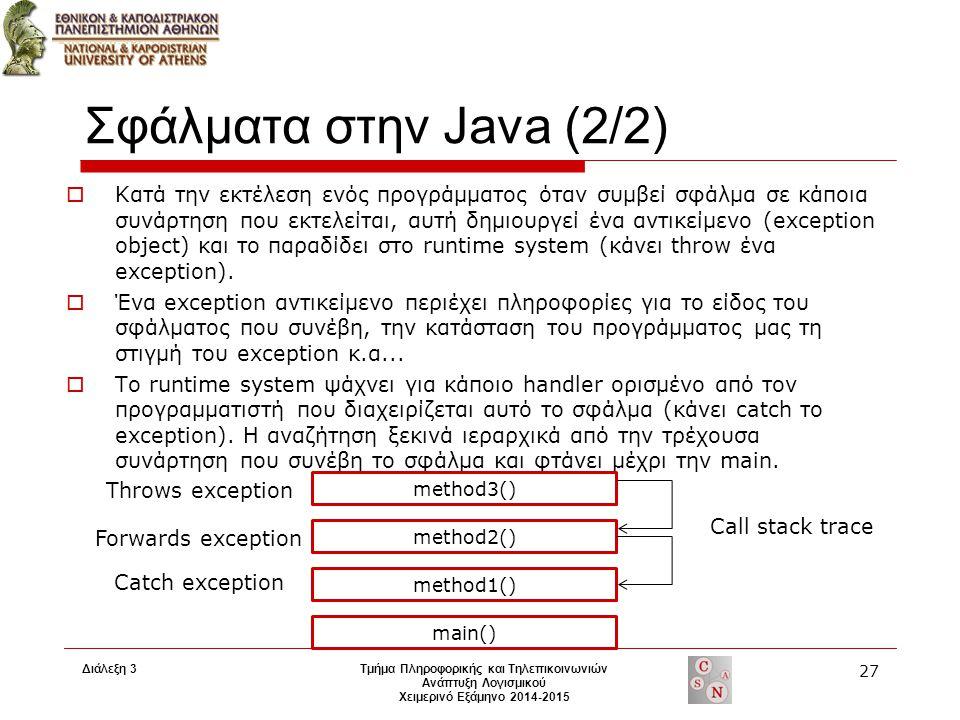 Διάλεξη 3 Τμήμα Πληροφορικής και Τηλεπικοινωνιών Ανάπτυξη Λογισμικού Χειμερινό Εξάμηνο 2014-2015 27 Σφάλματα στην Java (2/2)  Κατά την εκτέλεση ενός προγράμματος όταν συμβεί σφάλμα σε κάποια συνάρτηση που εκτελείται, αυτή δημιουργεί ένα αντικείμενο (exception object) και το παραδίδει στο runtime system (κάνει throw ένα exception).