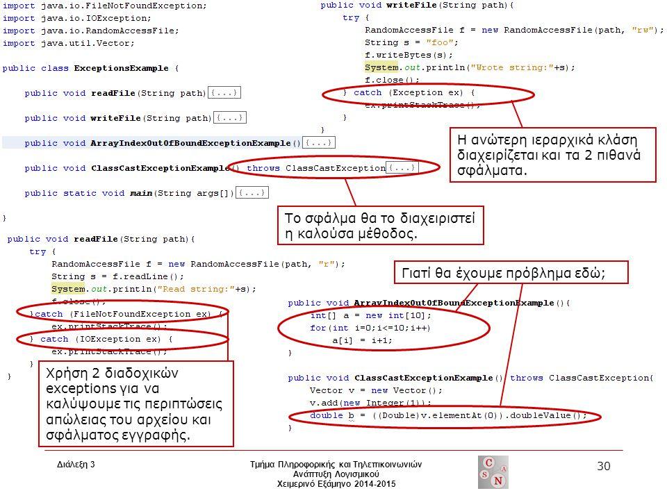 Διάλεξη 3 Τμήμα Πληροφορικής και Τηλεπικοινωνιών Ανάπτυξη Λογισμικού Χειμερινό Εξάμηνο 2014-2015 30 Χρήση 2 διαδοχικών exceptions για να καλύψουμε τις περιπτώσεις απώλειας του αρχείου και σφάλματος εγγραφής.