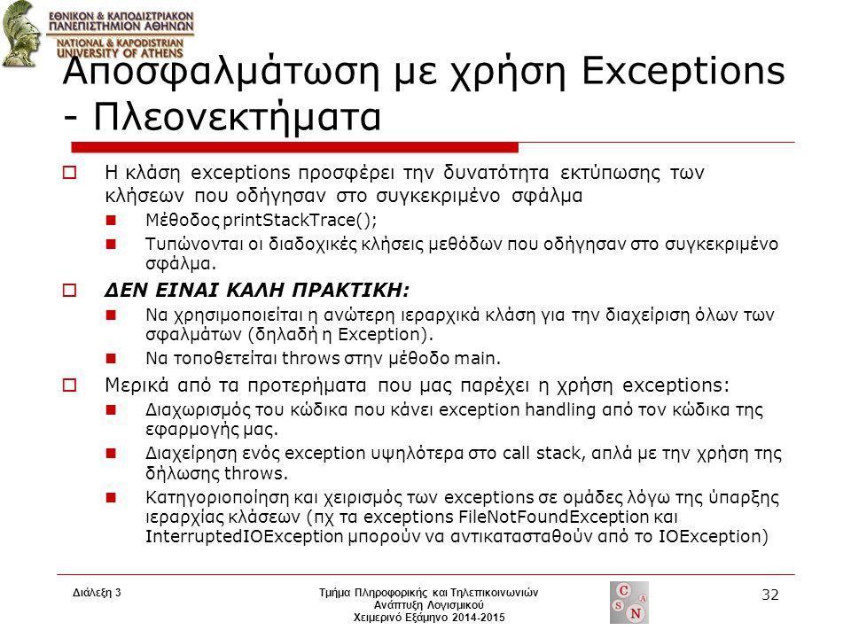 Διάλεξη 3 Τμήμα Πληροφορικής και Τηλεπικοινωνιών Ανάπτυξη Λογισμικού Χειμερινό Εξάμηνο 2014-2015 32 Αποσφαλμάτωση με χρήση Exceptions - Πλεονεκτήματα  Η κλάση exceptions προσφέρει την δυνατότητα εκτύπωσης των κλήσεων που οδήγησαν στο συγκεκριμένο σφάλμα Μέθοδος printStackTrace(); Τυπώνονται οι διαδοχικές κλήσεις μεθόδων που οδήγησαν στο συγκεκριμένο σφάλμα.