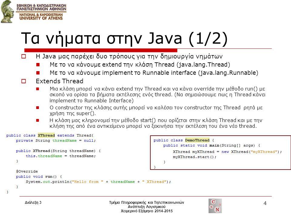 Διάλεξη 3 Τμήμα Πληροφορικής και Τηλεπικοινωνιών Ανάπτυξη Λογισμικού Χειμερινό Εξάμηνο 2014-2015 4 Τα νήματα στην Java (1/2)  H Java μας παρέχει δυο τρόπους για την δημιουργία νημάτων Με το να κάνουμε extend την κλάση Thread (java.lang.Thread) Με το να κάνουμε implement το Runnable interface (java.lang.Runnable)  Extends Thread Μια κλάση μπορεί να κάνει extend την Thread και να κάνει override την μέθοδο run() με σκοπό να ορίσει τα βήματα εκτέλεσης ενός thread.