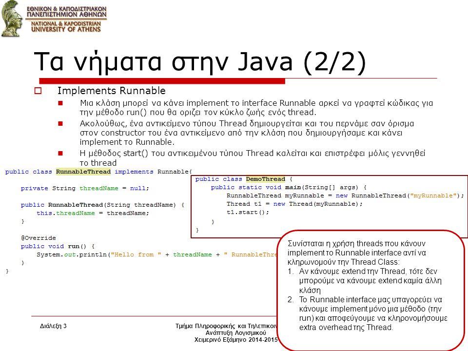 Διάλεξη 3 Τμήμα Πληροφορικής και Τηλεπικοινωνιών Ανάπτυξη Λογισμικού Χειμερινό Εξάμηνο 2014-2015 5 Τα νήματα στην Java (2/2)  Implements Runnable Μια κλάση μπορεί να κάνει implement το interface Runnable αρκεί να γραφτεί κώδικας για την μέθοδο run() που θα οριζει τον κύκλο ζωής ενός thread.