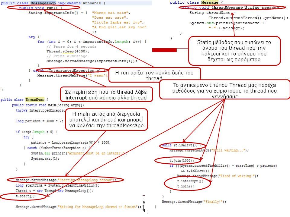 Διάλεξη 3 Τμήμα Πληροφορικής και Τηλεπικοινωνιών Ανάπτυξη Λογισμικού Χειμερινό Εξάμηνο 2014-2015 7 Διάλεξη 4 Static μέθοδος που τυπώνει το όνομα του thread που την κάλεσαι και το μήνυμα που δέχεται ως παράμετρο Η run ορίζει τον κύκλο ζωής του thread H main εκτός από διεργασία αποτελεί και thread και μπορεί να καλέσει την threadMessage Σε περίπτωση που το thread λάβει interrupt από κάποιο άλλο thread To αντικείμενο t τύπου Thread μας παρέχει μεθόδους για να χειριστούμε το thread που γεννήσαμε