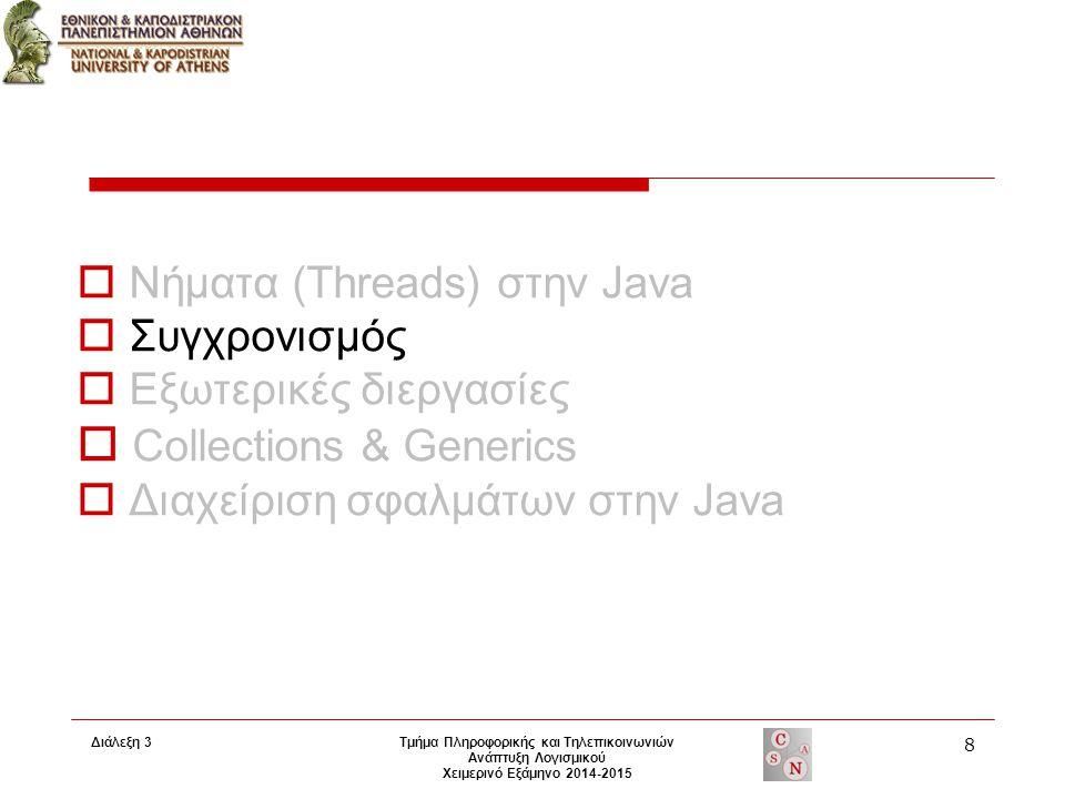 Διάλεξη 3 Τμήμα Πληροφορικής και Τηλεπικοινωνιών Ανάπτυξη Λογισμικού Χειμερινό Εξάμηνο 2014-2015 8  Νήματα (Threads) στην Java  Συγχρονισμός  Εξωτερικές διεργασίες  Collections & Generics  Διαχείριση σφαλμάτων στην Java